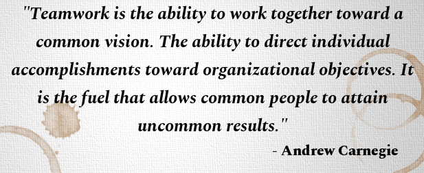 Quote from Andrew Carnegie - Teamwork is the ability to work together toward a common vision. The ability to direct individual accomplishments toward organizational objectives. It is the fuel that allows common people to attain uncommon results.